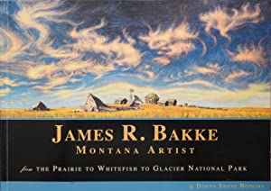 James R. Bakke Montana Artist : From the Prairie to Whitefish to Glacier National Park