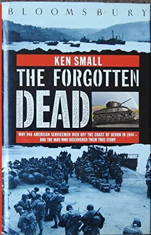 The Forgotten Dead : Why 946 American Servicemen Died Off the Coast of Devon in 1944-and the Man ...