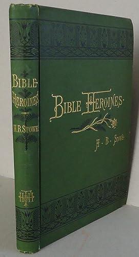 Bible Heroines Being Narrative Biographies of Prominent: Stowe, Harriet Beecher