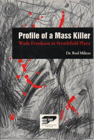 PROFILE OF A MASS KILLER Wade Frankum at Strathfield Plaza: Milton (Dr. Rod) & Milton (Kath) Ed. by...