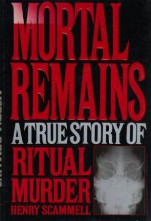 MORTAL REMAINS. A True Story of Ritual Murder: Scammell (Henry)