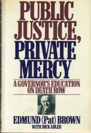 PUBLIC JUSTICE, PRIVATE MERCY. A Governor's Education: Brown (Edmund (Pat))