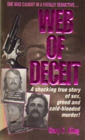 WEB OF DECEIT A shocking true story of sex, greed and cold-blooded murder: King (Gary C.)