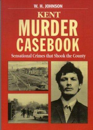 KENT MURDER CASEBOOK. Sensational Crimes that Shook the County: Johnson (W.H.)