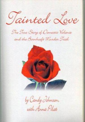 TAINTED LOVE. The True Story of Domestic Violence and the Bornhoeft Murder Trial: Johnson (Candy) ...