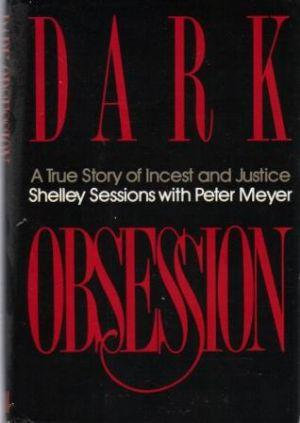 DARK OBSESSION. A True story of Incest and Justice.: Sessions (Shelley) with Meyer (Peter)