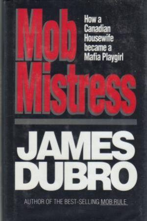 MOB MISTRESS. How a Canadian Housewife Became a Mafia Playgirl.: Dubro (James)