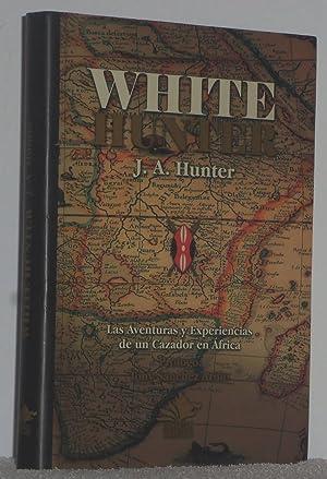 White Hunter. Las aventuras y experiencias de: Hunter, J. A.