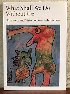 WHAT SHALL WE DO WITHOUT US ? The Voice and the Vision of Kenneth Patchen