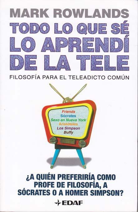 TODO LO QUE SE LO APRENDI DE LA TELE. Filosofía para el teleadicto común - ROWLANDS, Mark