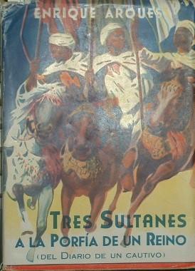 TRES SULTANES A LA PORFIA DE UN REINO (DEL DIARIO DE UN CAUTIVO): ARQUES, ENRIQUE