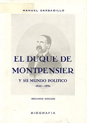 EL DUQUE DE MONTPENSIER Y SU MUNDO POLITICO. 1824-1890: BARBADILLO, MANUEL
