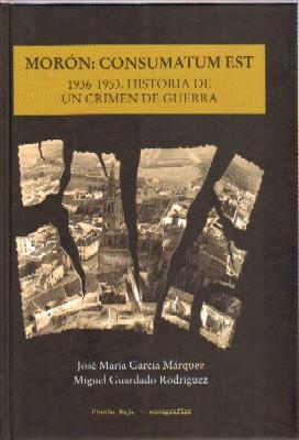 MORON: CONSUMATUN EST. 1936-1953. HISTORIA DE UN CRIMEN DE GUERRA.: GARCIA MARQUEZ, JOSE Mª; ...