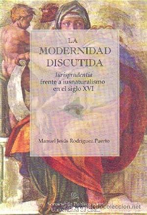 LA MODERNIDAD DISCUTIDA (IURISPRUDENCIA FRENTE A IUNATURALISMO EN EL SIGLO XVI): RODRIGUEZ PUERTO, ...