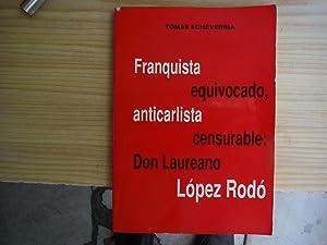 FRANQUISTA EQUIVOCADO, ANTICARLISTA CENSURABLE: DON LAUREANO LOPEZ RODO.: ECHEVARRIA, Tomás