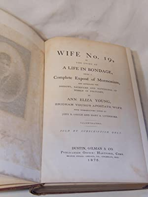 Wife No. 19 or The Story of a Life In Bondage: Being a Complete Expose Of Mormonism and Revealing ...