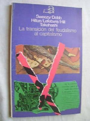 LA TRANSICIÓN DEL FEUDALISMO AL CAPITALISMO: SWEEZY, P.M/ DOBB, M/ TAKAHASHI, K/ HILTON, R.M...