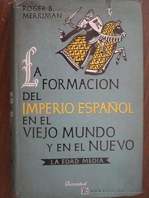 LA FORMACIÓN DEL IMPERIO ESPAÑOL EN EL VIEJO MUNDO Y EN EL NUEVO. Volumen I LA EDAD ...