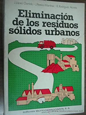 ELIMINACIÓN DE LOS RESIDUOS SÓLIDOS URBANOS: LÓPEZ GARRIDO, J./ PEREIRA MARTÍNEZ, J./...