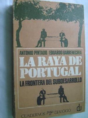 LA RAYA DE PORTUGAL. LA FRONTERA DEL SUBDESARROLLO: PINTADO, Antonio y BARRENCHEA, Eduardo