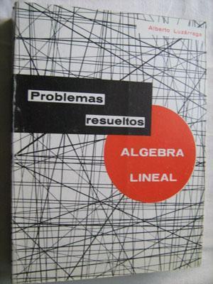 PROBLEMAS RESUELTOS DE ÁLGEBRA LINEAL: LUZÁRRAGA, Alberto