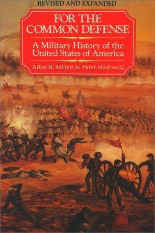 For the Common Defense A Military History of the United States of America - Millett, Allan R. & Peter Maslowski