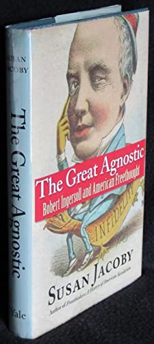 The Great Agnostic: Robert Ingersoll and American: Jacoby, Susan