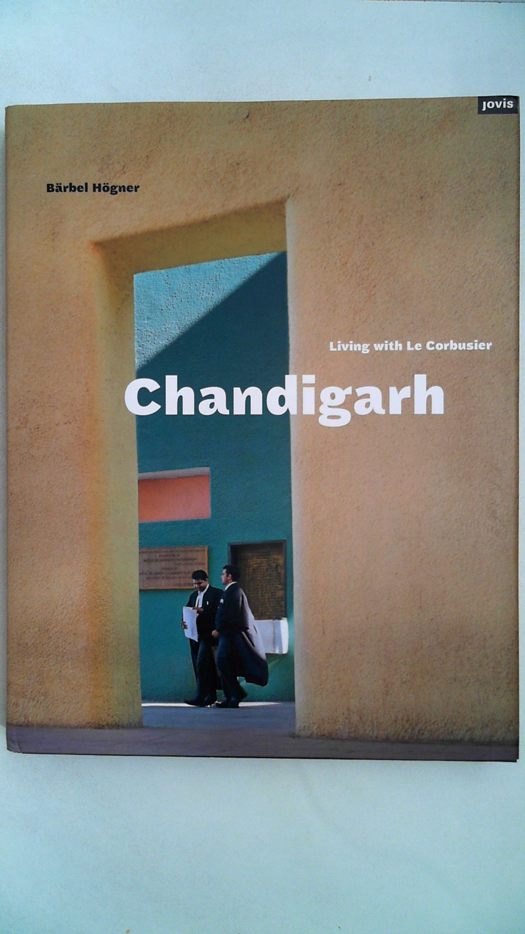 Chandigarh : living with Le Corbusier. Bärbel Högner. With contributions by Clemens Kroll . and a conversation with M. N. Sharma. [Transl.: Michael Robinson], - Högner, Bärbel (Mitwirkender) and Clemens (Mitwirkender) Kroll and Arthur (Mitwirkender) Lederer Arno (Mitwirkender) Rüegg
