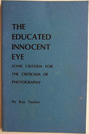 The Educated Innocent eye, Some Criteria For The Criticism Of Photography.: Tucker, Kay.