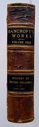 History of British Columbia 1792-1887. The Works of Hubert Howe Bancroft: Bancroft, Hubert Howe