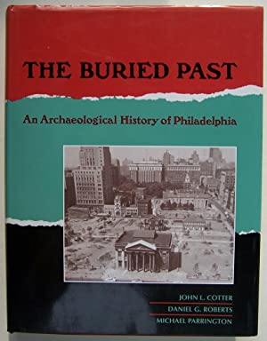 The Buried Past: An Archaeological History of Philadelphia: Cotter, John L., Daniel G. Roberts, and...