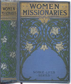 Women Missionaries (The lives of 12 women inc. Mrs. Johnson of the West Indies, Mrs Margaret Carg...