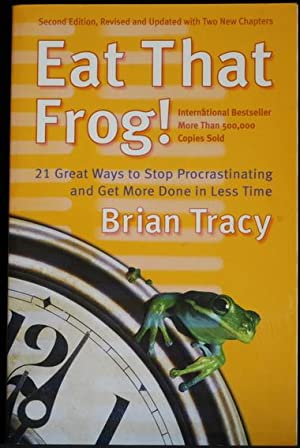 Eat that Frog!. 21 Great Ways to Stop Procrastinating and Get More Done in Less Time