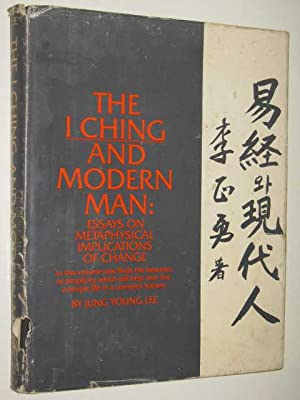 The I Ching & Modern Man : Essays On Metaphysical Implications Of Change
