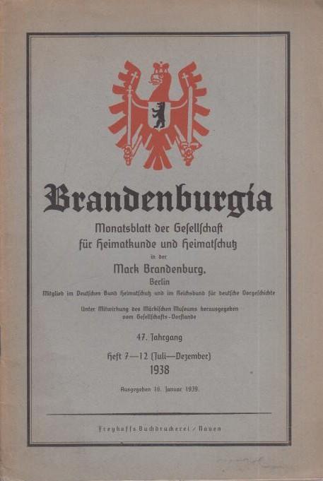 Brandenburgia. Monatsblatt der Gesellschaft für Heimatkunde und Heimatschutz in der Mark Brandenburg, Berlin. 47. Jahrgang. Heft 7 - 12 (Juli - Dezember) 1938. Ausgegeben 16. Januar 1939.