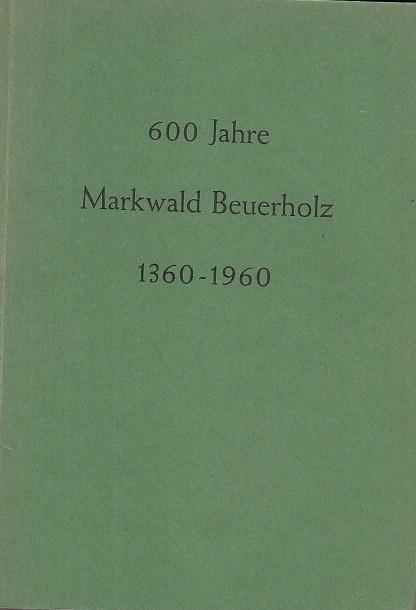 600 Jahre Markwald Beuerholz 1360 - 1960.: Beuerholz. - Hrsg.