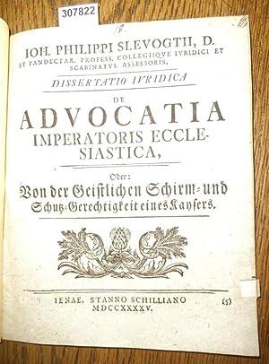 Dissertatio Iuridica de Advocatia Imperatoris Ecclesiastica, oder Von der Geitlichen Schirm- und ...