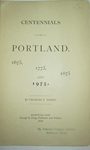 Centennials of Portland. 1675, 1775, 1875 and 1975: Ilsley, Charles P.