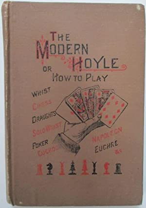 The Modern Hoyle. Or How to Play Whist, Chess, Cribbage, Dominoes, Draughts, Backgammon, Solo Whist...