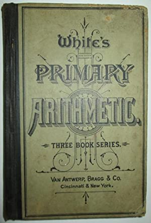 A Primary Arithmetic, Uniting Oral and Written Exercises in a Natural System of Instruction. White&...