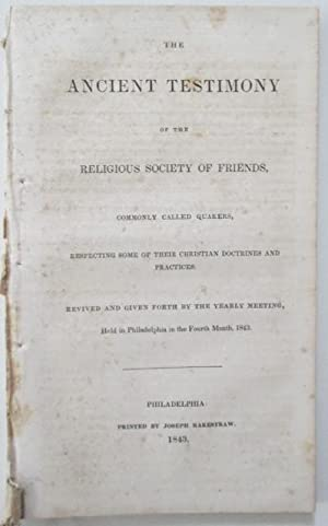 The Ancient Testimony of the Religious Society of Friends, Commonly Called Quakers, Respecting some...