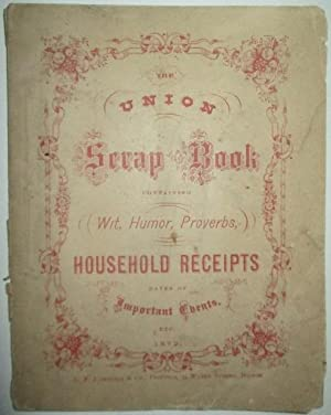 The Union Scrap Book containing Wit, Humor, Proverbs, Household Receipts Dates of Important Events,...