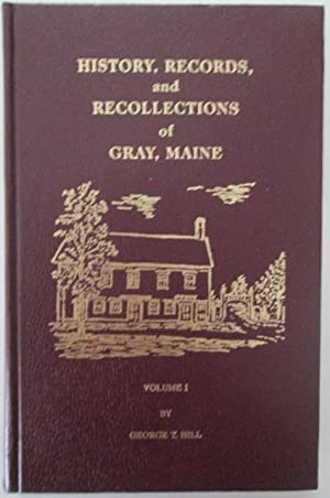 History, Records and Recollections of Gray, Maine. Volume 1.: Hill, George T.