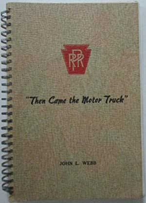Then Came the Motor Truck. The story of trucking on the Pennsylvania Railroad.: Webb, John L