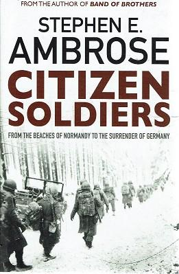 Citizen Soldiers From The Beaches Of Normandy To The Surrender Of Germany
