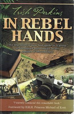 In Rebel Hands: The True Story Of How A Group Of Kidnapped Missionaries In The Jungles Of Mozambique