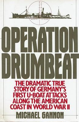 Operation Drumbeat: The Dramatic True Story Of Germany's First U-boat Attacks Along The American ...