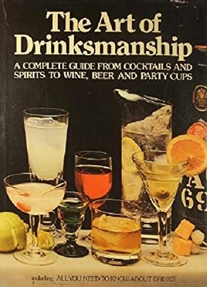 The Art Of Drinkmanship: A Complete Guide From Cocktails And Spirits To Wine, Beer And Party Cups
