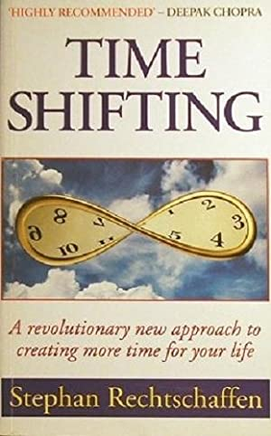 Time Shifting: A Revolutionary New Approach To Creating More Time For Your Life