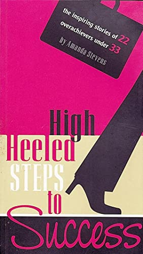 HIGH HEELED STEPS TO SUCCESS. The Inspiring stories of 22 overachievers (women) under 33.